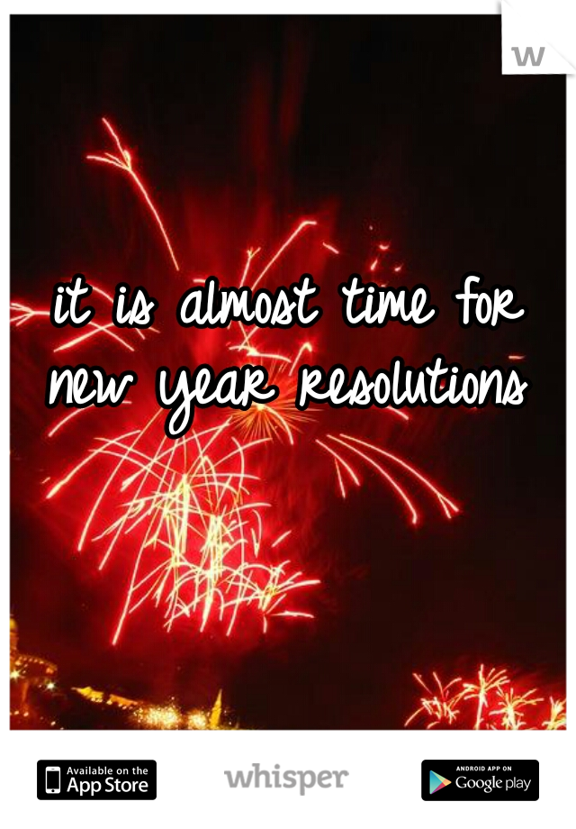 it is almost time for new year resolutions
