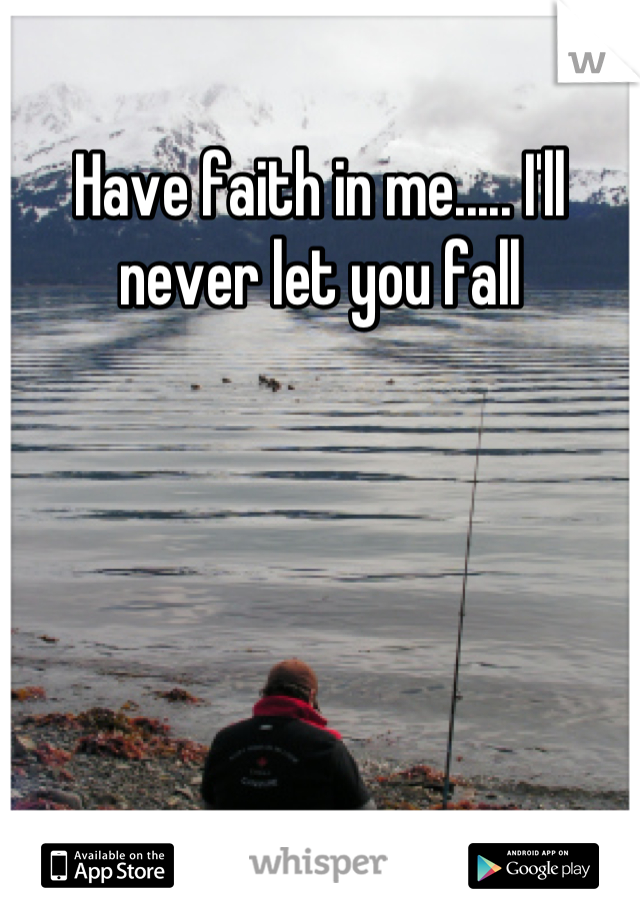 Have faith in me..... I'll never let you fall