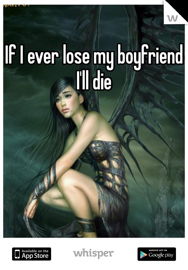 If I ever lose my boyfriend I'll die
