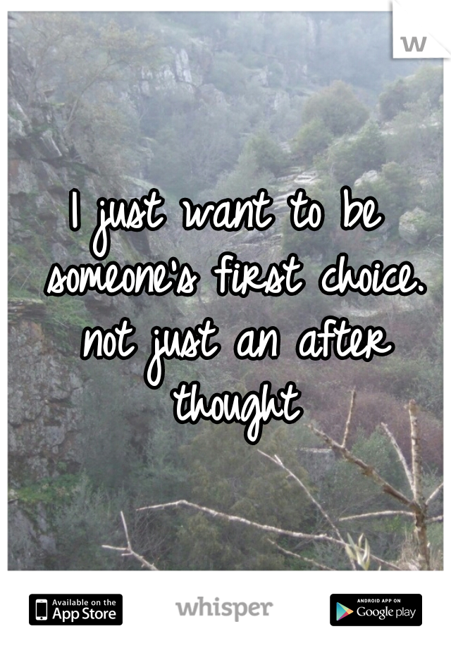 I just want to be someone's first choice. not just an after thought