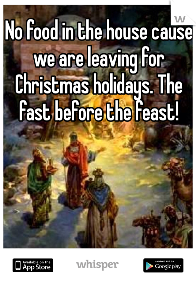 No food in the house cause we are leaving for Christmas holidays. The fast before the feast!