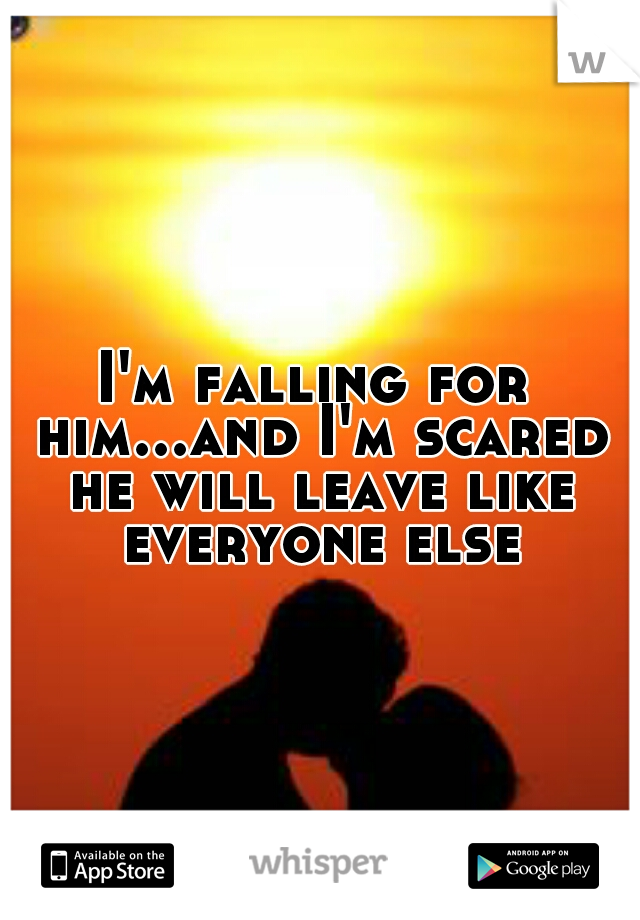 I'm falling for him...and I'm scared he will leave like everyone else