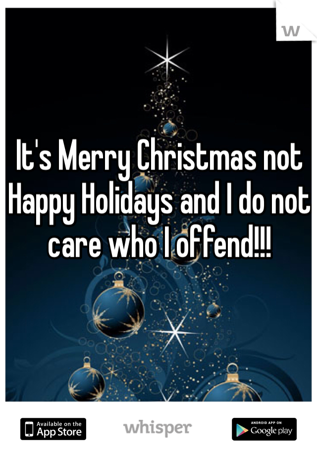 It's Merry Christmas not Happy Holidays and I do not care who I offend!!!