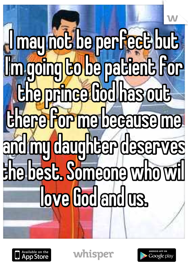 I may not be perfect but I'm going to be patient for the prince God has out there for me because me and my daughter deserves the best. Someone who will love God and us.