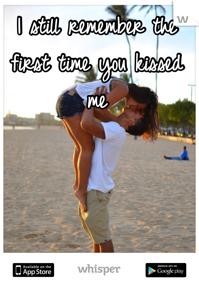I still remember the first time you kissed me