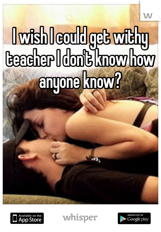 I wish I could get withy teacher I don't know how anyone know?