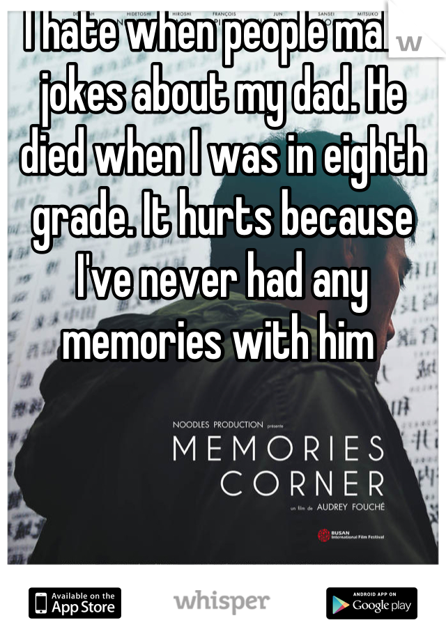 I hate when people make jokes about my dad. He died when I was in eighth grade. It hurts because I've never had any memories with him