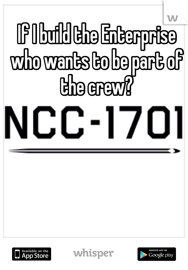 If I build the Enterprise who wants to be part of the crew?
