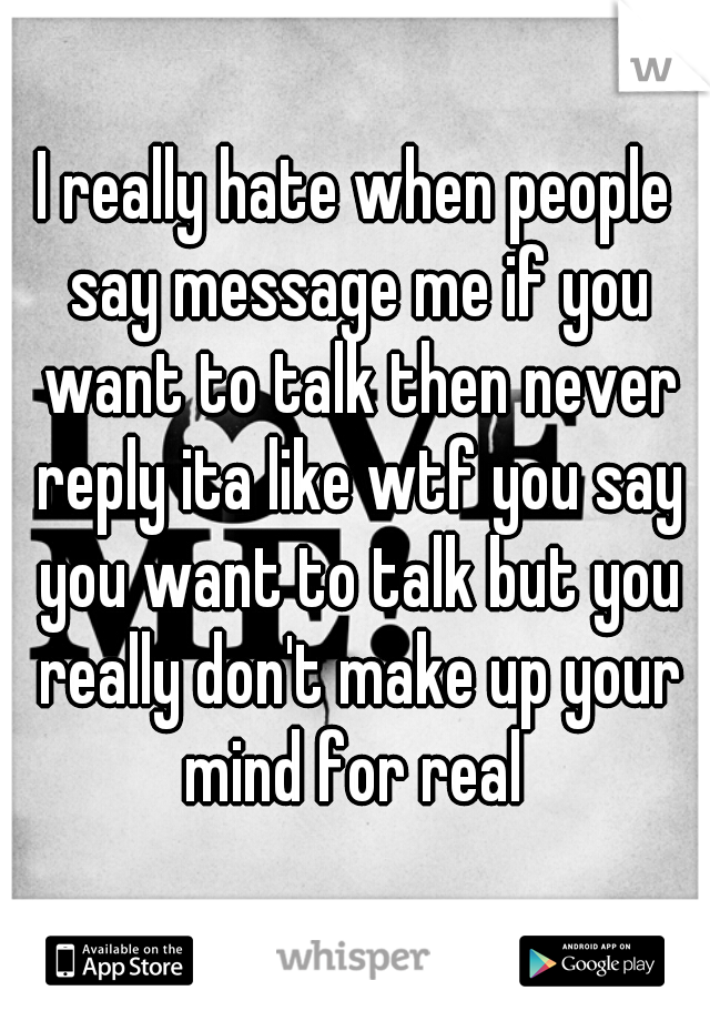 I really hate when people say message me if you want to talk then never reply ita like wtf you say you want to talk but you really don't make up your mind for real