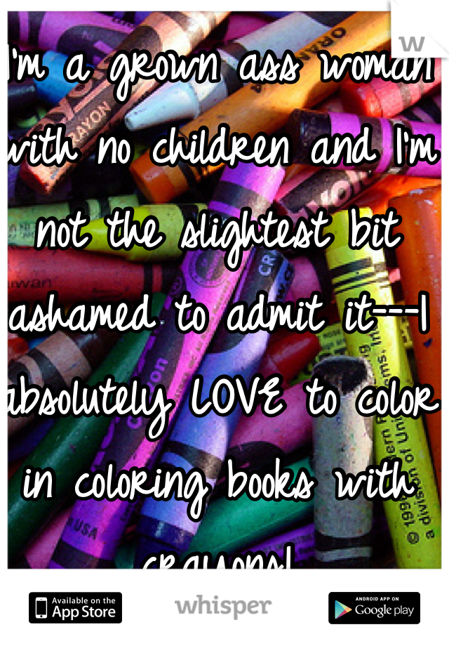 I'm a grown ass woman with no children and I'm not the slightest bit ashamed to admit it---I absolutely LOVE to color in coloring books with crayons!