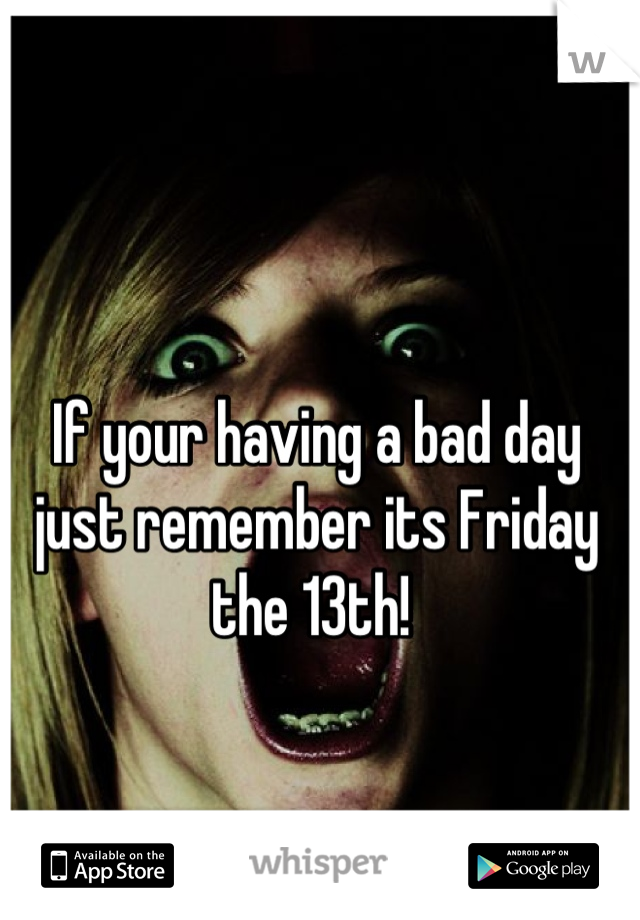 If your having a bad day just remember its Friday the 13th!
