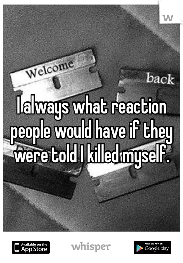 I always what reaction people would have if they were told I killed myself.
