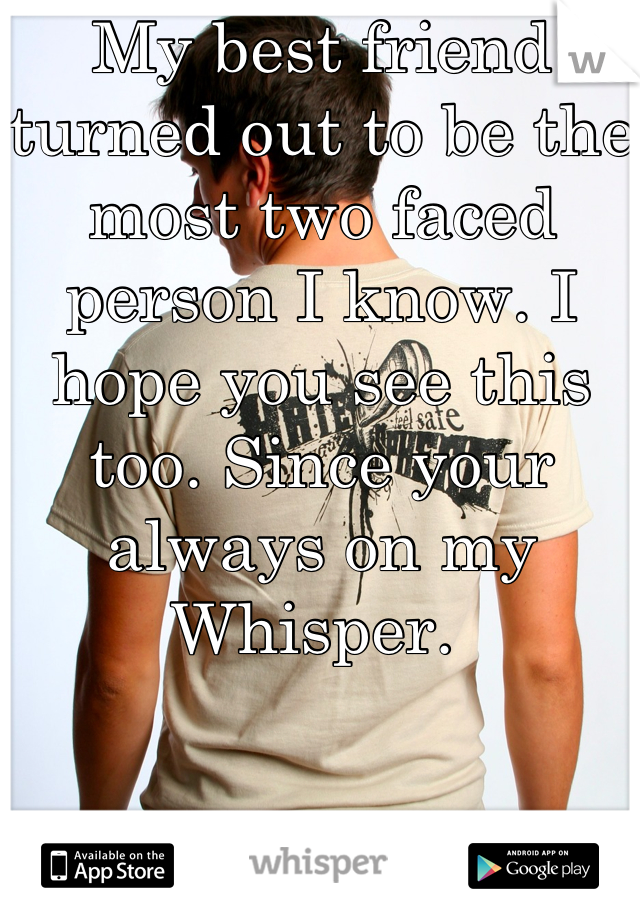 My best friend turned out to be the most two faced person I know. I hope you see this too. Since your always on my Whisper.