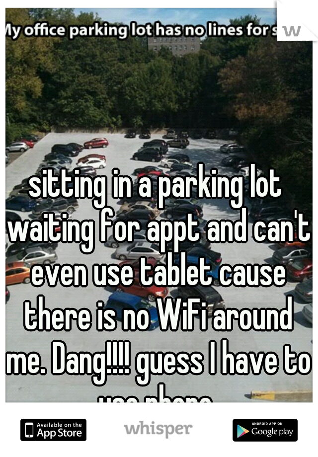 sitting in a parking lot waiting for appt and can't even use tablet cause there is no WiFi around me. Dang!!!! guess I have to use phone