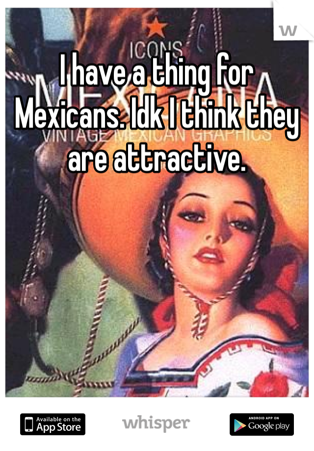 I have a thing for Mexicans. Idk I think they are attractive.