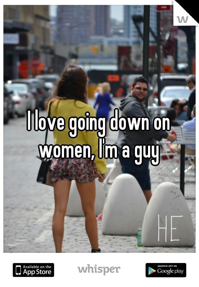 I love going down on women, I'm a guy