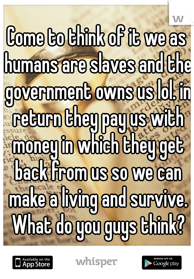 Come to think of it we as humans are slaves and the government owns us lol. in return they pay us with money in which they get back from us so we can make a living and survive. What do you guys think?
