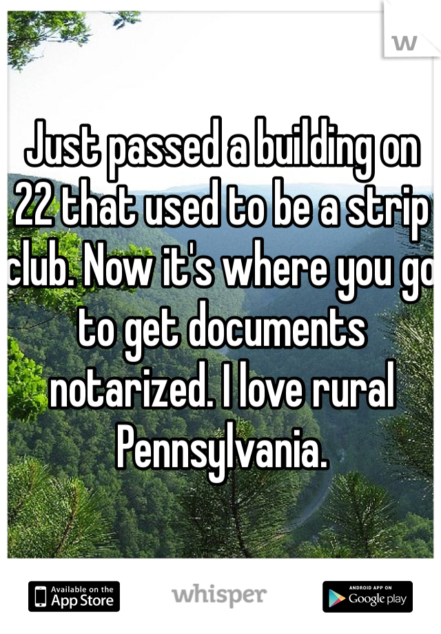 Just passed a building on 22 that used to be a strip club. Now it's where you go to get documents notarized. I love rural Pennsylvania.
