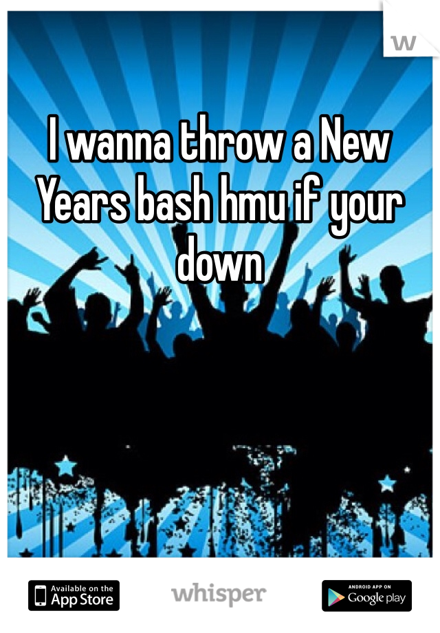 I wanna throw a New Years bash hmu if your down