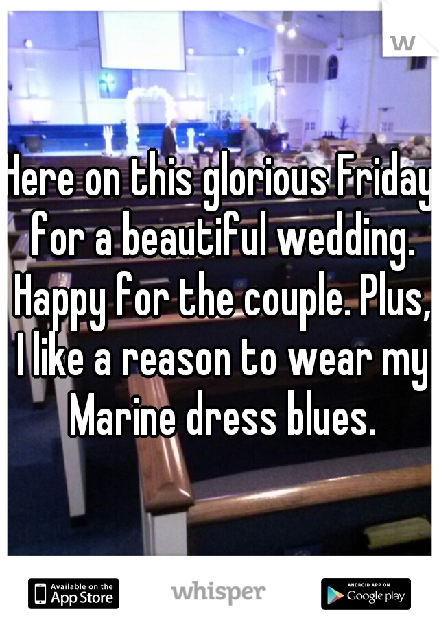 Here on this glorious Friday for a beautiful wedding. Happy for the couple. Plus, I like a reason to wear my Marine dress blues.