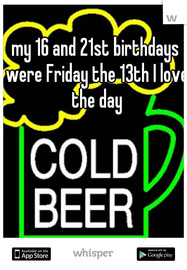 my 16 and 21st birthdays were Friday the 13th I love the day