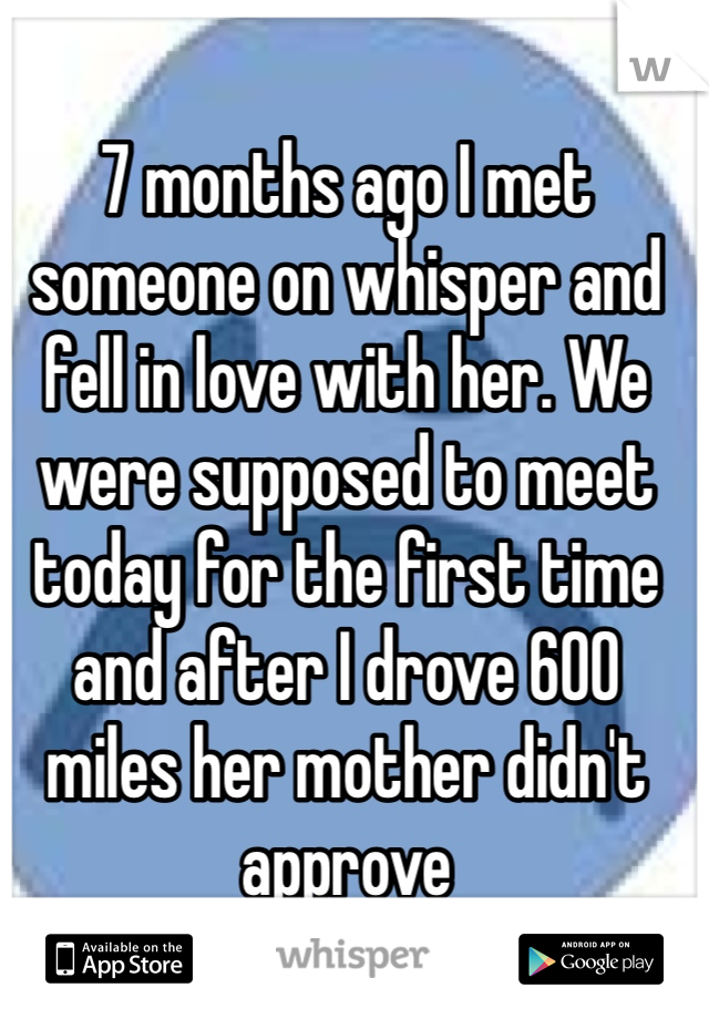 7 months ago I met someone on whisper and fell in love with her. We were supposed to meet today for the first time and after I drove 600 miles her mother didn't approve