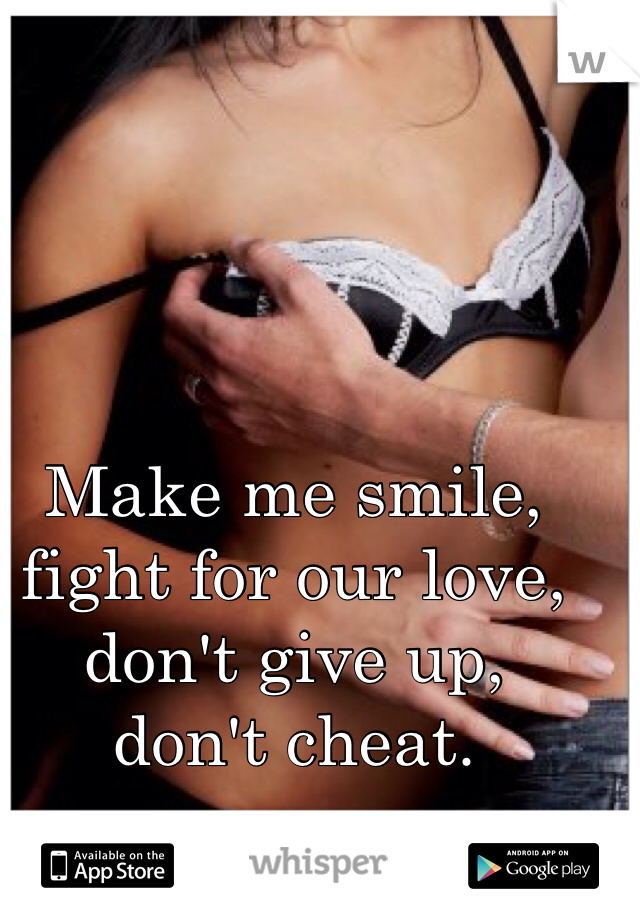 Make me smile,  fight for our love,  don't give up,  don't cheat.