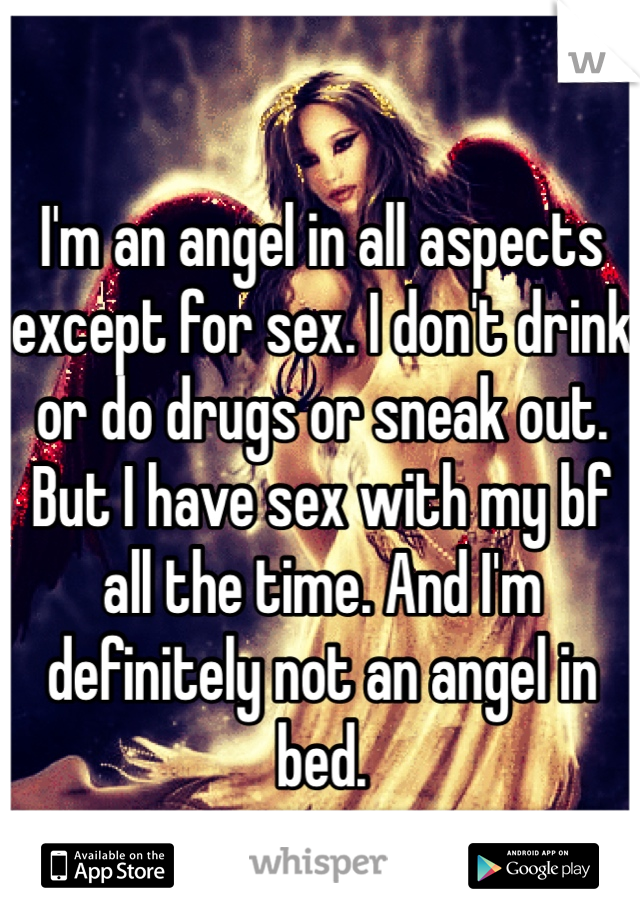 I'm an angel in all aspects except for sex. I don't drink or do drugs or sneak out. But I have sex with my bf all the time. And I'm definitely not an angel in bed.