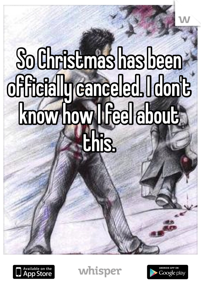 So Christmas has been officially canceled. I don't know how I feel about this.