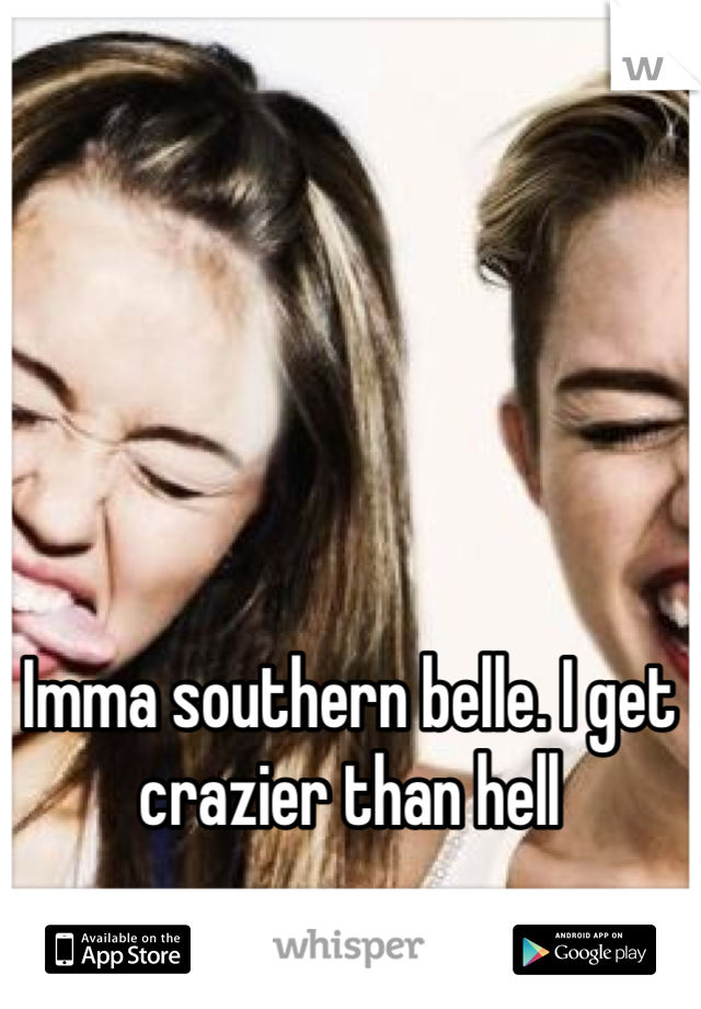 Imma southern belle. I get crazier than hell