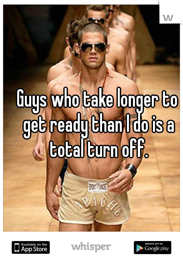 Guys who take longer to get ready than I do is a total turn off.