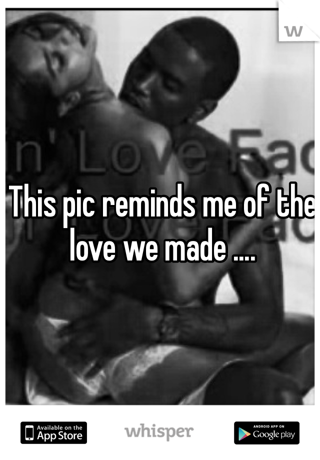 This pic reminds me of the love we made ....