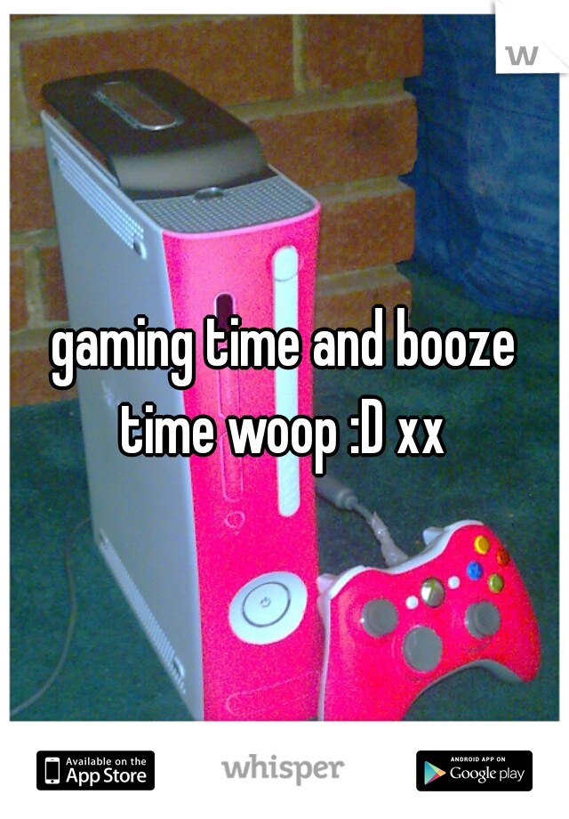 gaming time and booze time woop :D xx