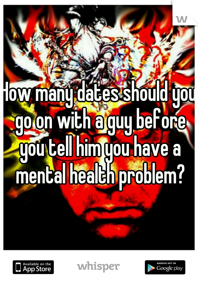 How many dates should you go on with a guy before you tell him you have a mental health problem?