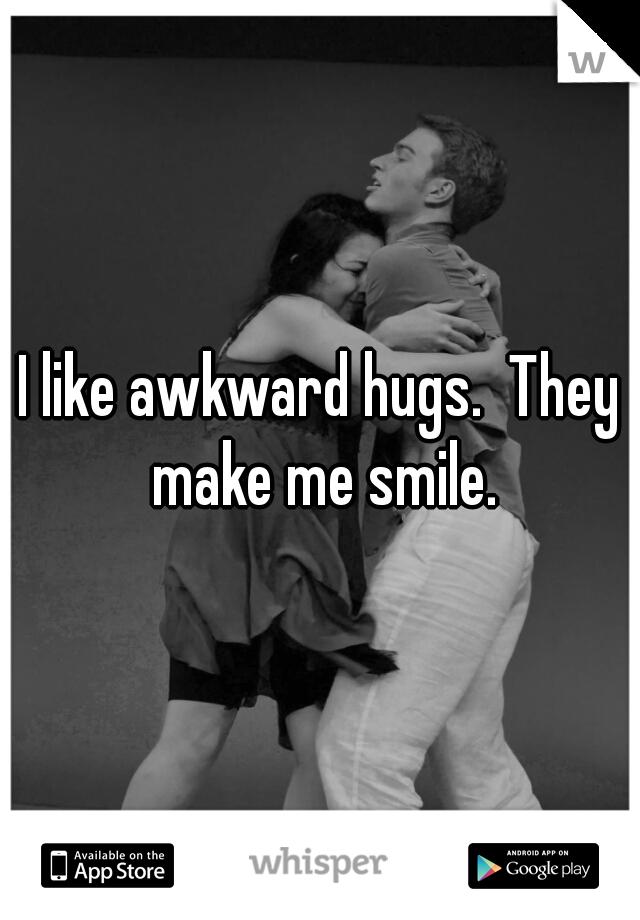 I like awkward hugs.  They make me smile.