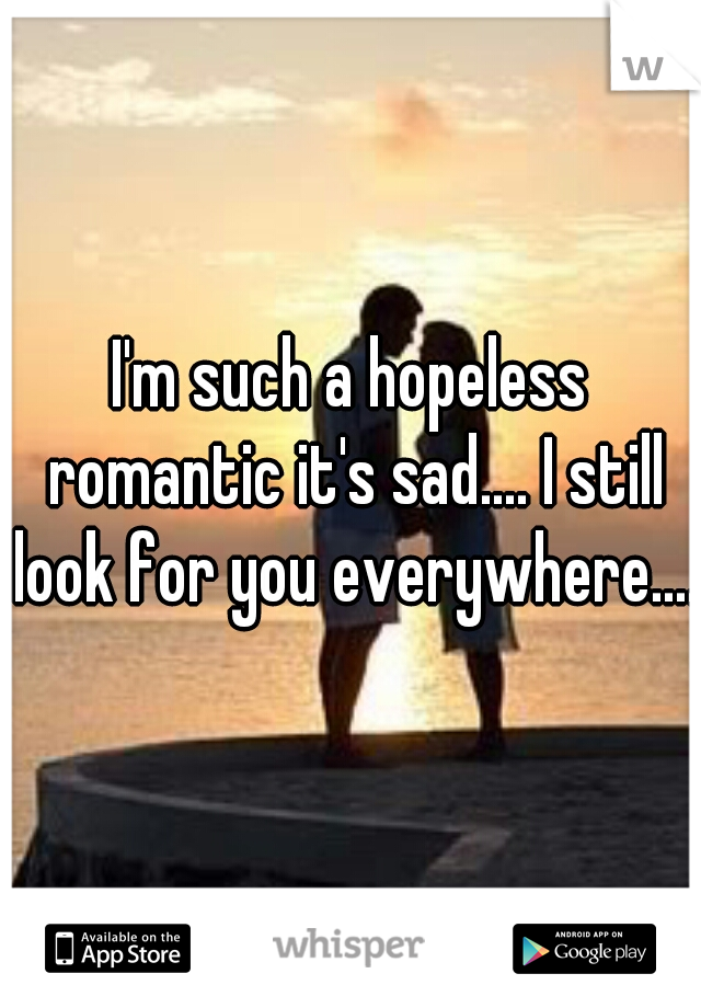 I'm such a hopeless romantic it's sad.... I still look for you everywhere....
