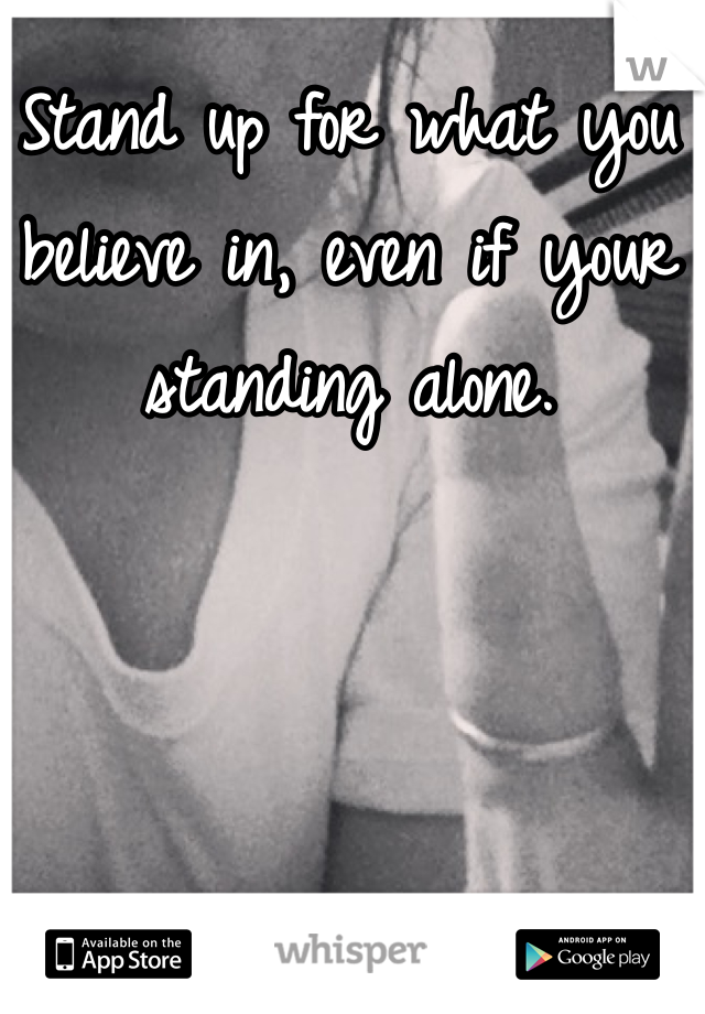 Stand up for what you believe in, even if your standing alone.