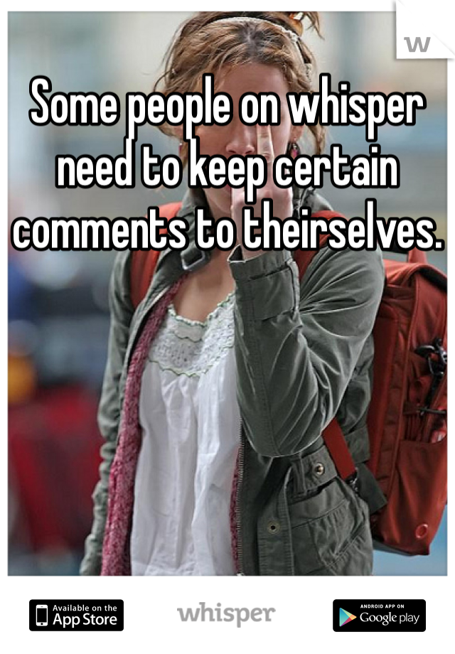 Some people on whisper need to keep certain comments to theirselves.