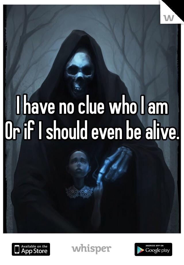 I have no clue who I am  Or if I should even be alive.