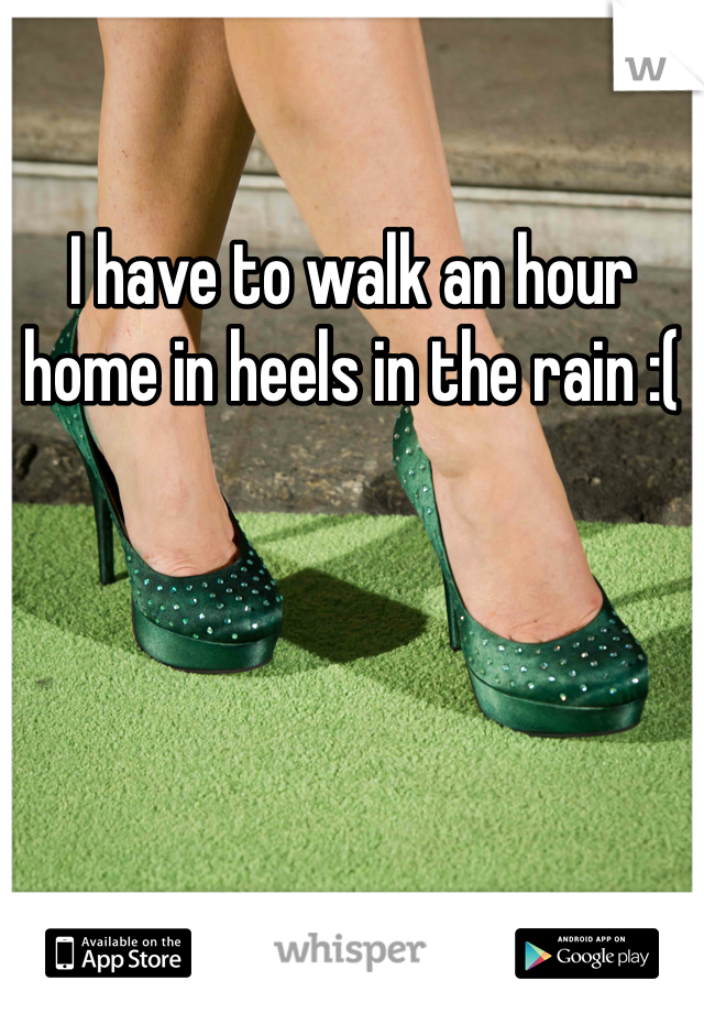 I have to walk an hour home in heels in the rain :(
