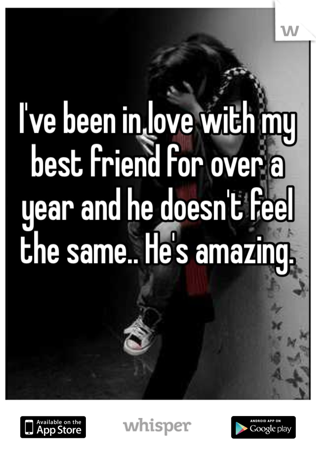I've been in love with my best friend for over a year and he doesn't feel the same.. He's amazing.