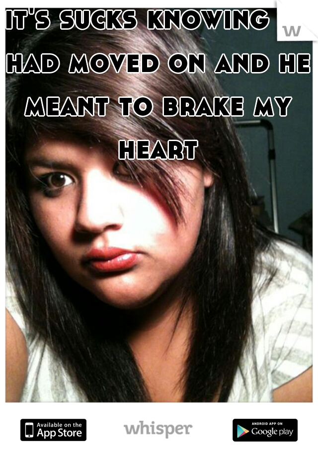 it's sucks knowing he had moved on and he meant to brake my heart