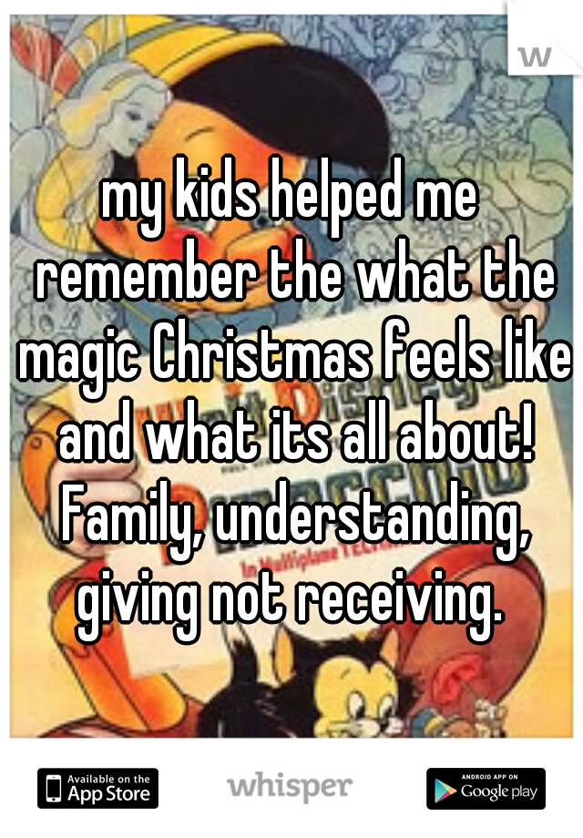 my kids helped me remember the what the magic Christmas feels like and what its all about! Family, understanding, giving not receiving.