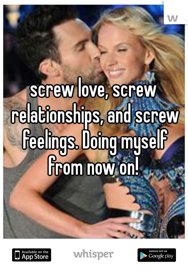 screw love, screw relationships, and screw feelings. Doing myself from now on!
