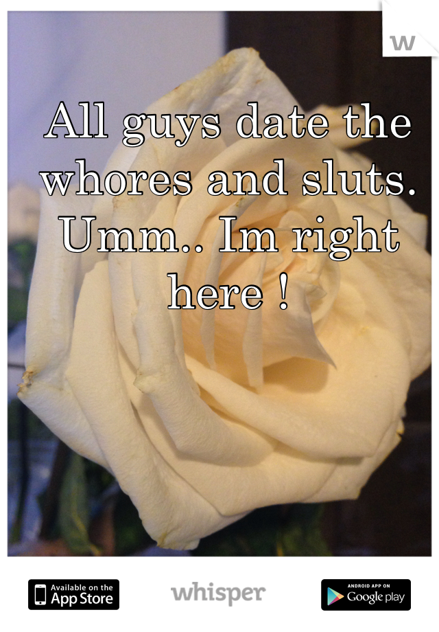 All guys date the whores and sluts. Umm.. Im right here !