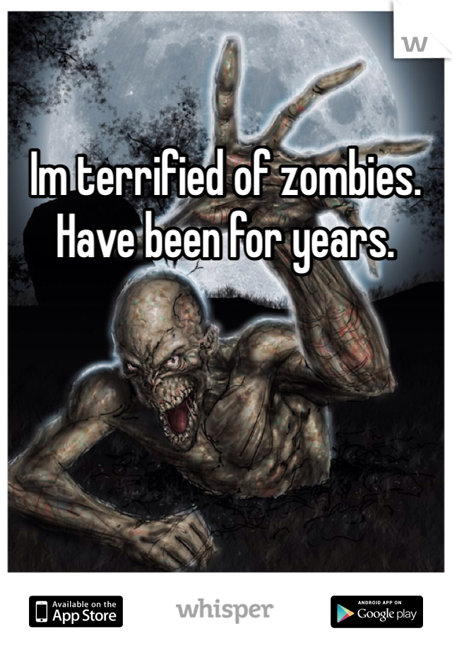 Im terrified of zombies.  Have been for years.