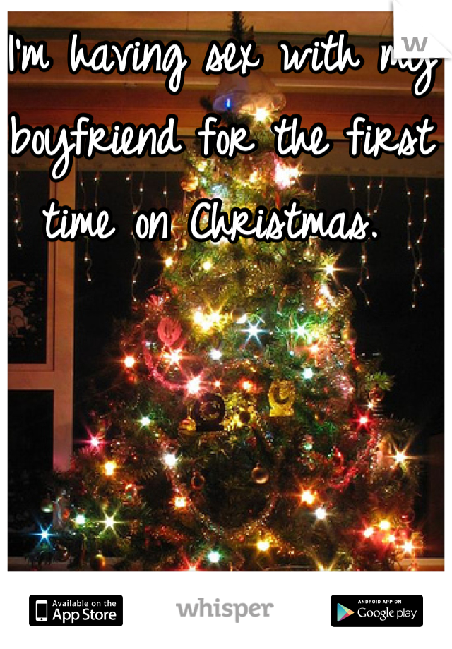 I'm having sex with my boyfriend for the first time on Christmas.