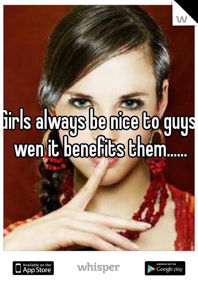 Girls always be nice to guys wen it benefits them......