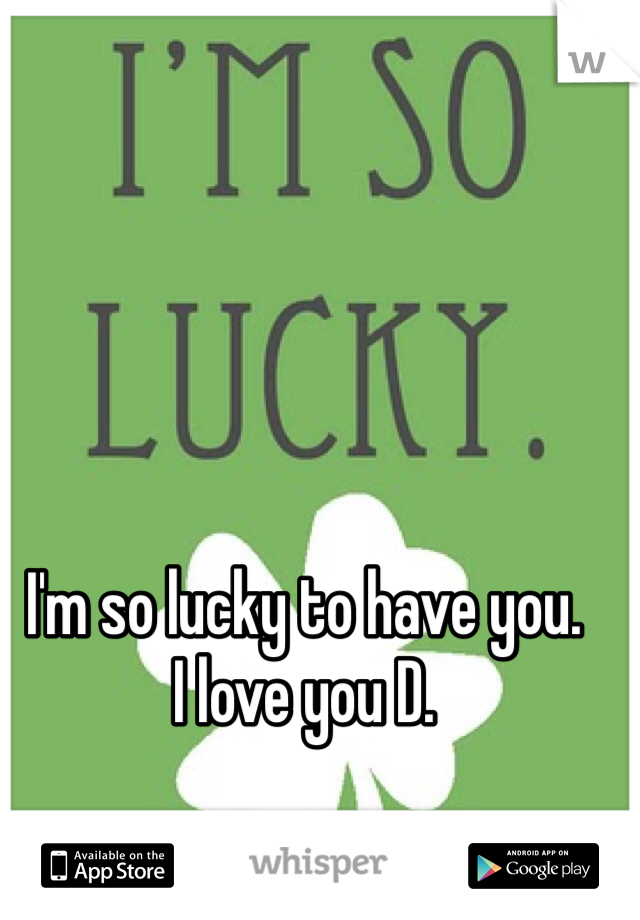 I'm so lucky to have you. I love you D.