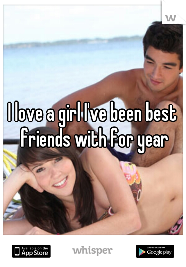 I love a girl I've been best friends with for year